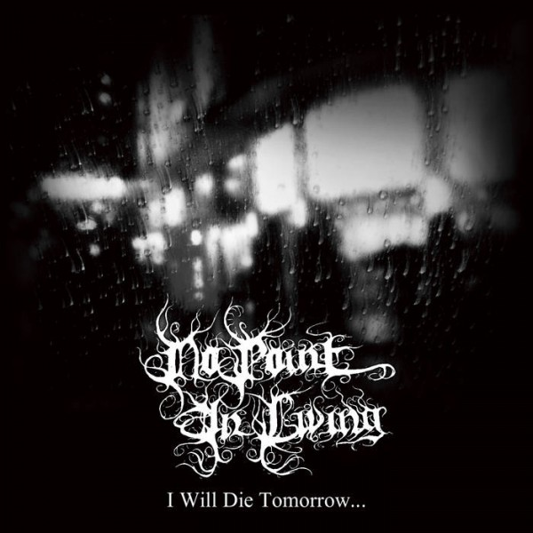 No Point in Living - I Will Die Tomorrow​​.​​​.​​.